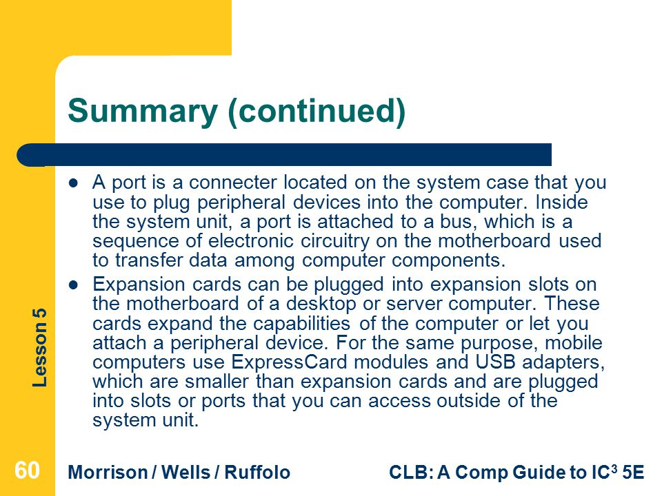 Lesson 5 Morrison / Wells / RuffoloCLB: A Comp Guide to IC 3 5E Summary (continued) A port is a connecter located on the system case that you use to plug peripheral devices into the computer.