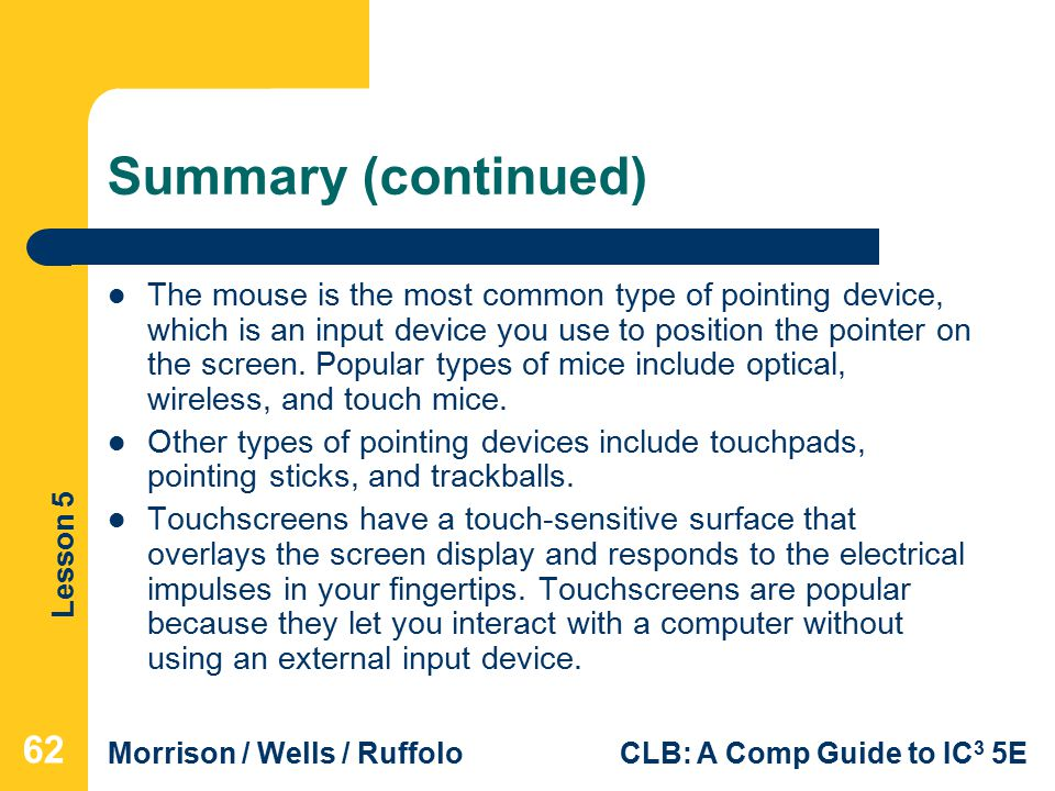 Lesson 5 Morrison / Wells / RuffoloCLB: A Comp Guide to IC 3 5E Summary (continued) The mouse is the most common type of pointing device, which is an input device you use to position the pointer on the screen.
