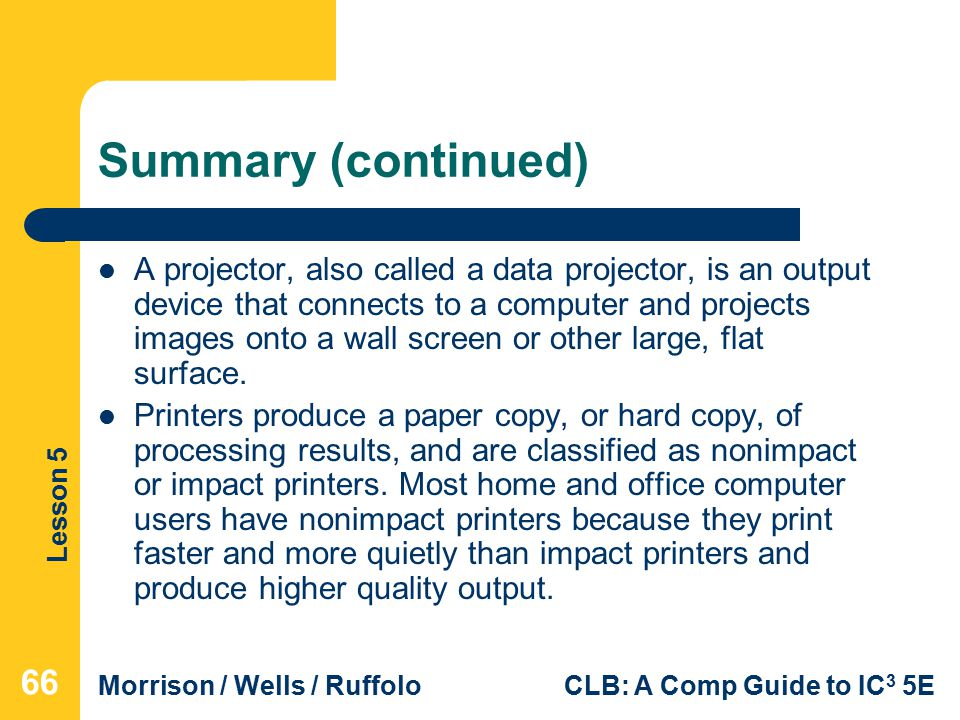 Lesson 5 Morrison / Wells / RuffoloCLB: A Comp Guide to IC 3 5E Summary (continued) A projector, also called a data projector, is an output device that connects to a computer and projects images onto a wall screen or other large, flat surface.