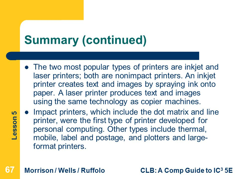 Lesson 5 Morrison / Wells / RuffoloCLB: A Comp Guide to IC 3 5E Summary (continued) The two most popular types of printers are inkjet and laser printers; both are nonimpact printers.