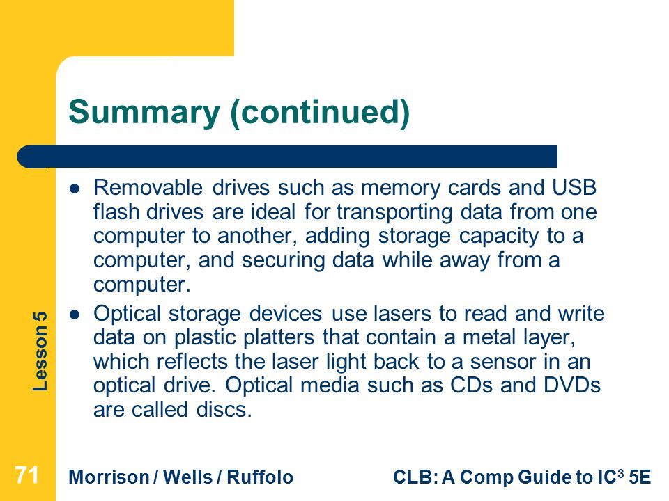 Lesson 5 Morrison / Wells / RuffoloCLB: A Comp Guide to IC 3 5E Summary (continued) Removable drives such as memory cards and USB flash drives are ideal for transporting data from one computer to another, adding storage capacity to a computer, and securing data while away from a computer.