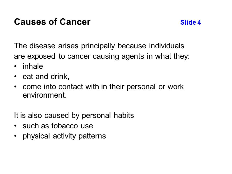 Causes of Cancer Slide 4 The disease arises principally because individuals are exposed to cancer causing agents in what they: inhale eat and drink, come into contact with in their personal or work environment.