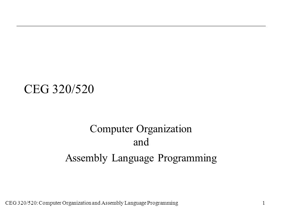 CEG 320/520: Computer Organization and Assembly Language Programming1 CEG 320/520 Computer Organization and Assembly Language Programming