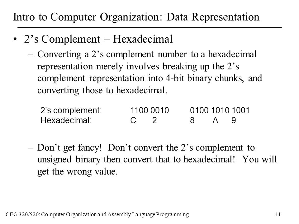 CEG 320/520: Computer Organization and Assembly Language Programming11 Intro to Computer Organization: Data Representation 2's Complement – Hexadecimal –Converting a 2's complement number to a hexadecimal representation merely involves breaking up the 2's complement representation into 4-bit binary chunks, and converting those to hexadecimal.