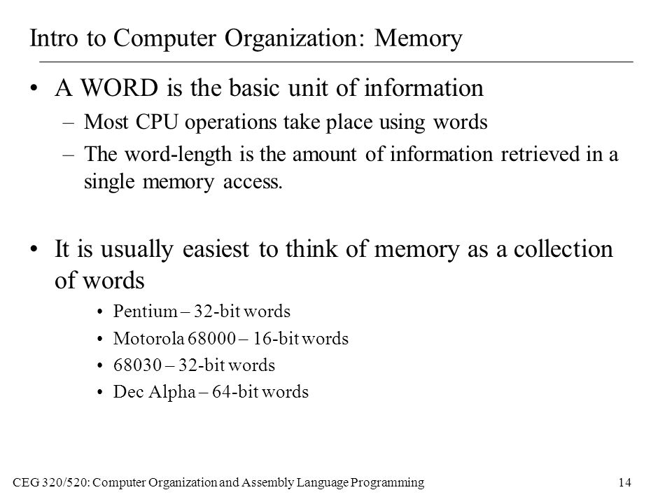 CEG 320/520: Computer Organization and Assembly Language Programming14 Intro to Computer Organization: Memory A WORD is the basic unit of information –Most CPU operations take place using words –The word-length is the amount of information retrieved in a single memory access.