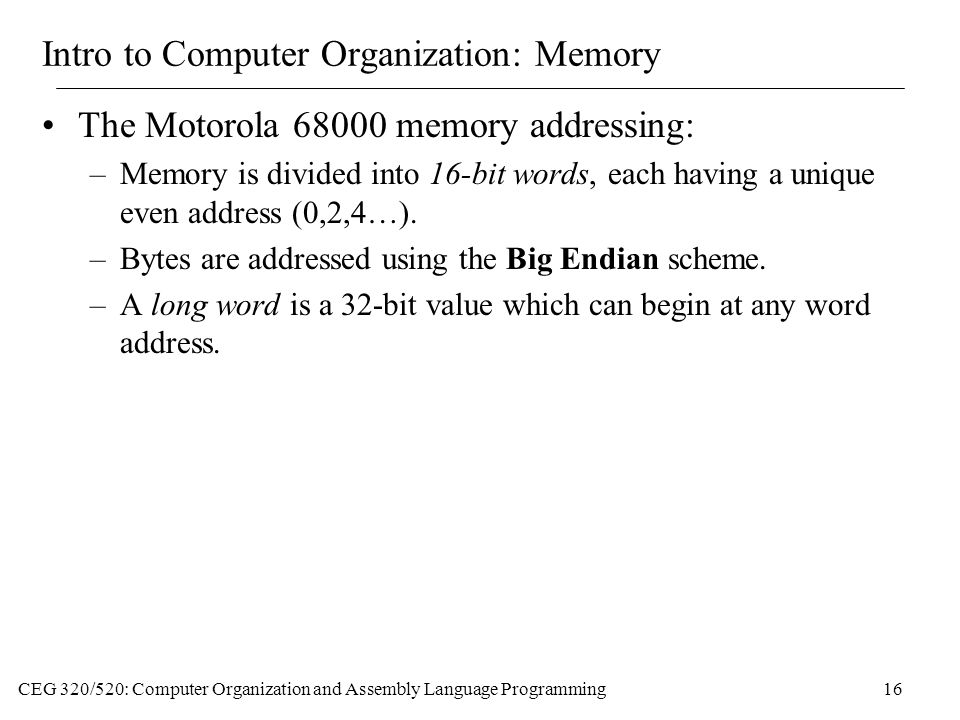 CEG 320/520: Computer Organization and Assembly Language Programming16 Intro to Computer Organization: Memory The Motorola memory addressing: –Memory is divided into 16-bit words, each having a unique even address (0,2,4…).