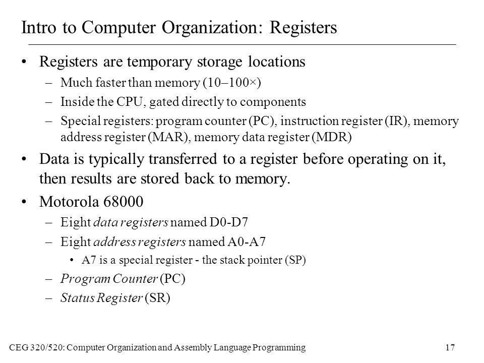 CEG 320/520: Computer Organization and Assembly Language Programming17 Intro to Computer Organization: Registers Registers are temporary storage locations –Much faster than memory (10–100×) –Inside the CPU, gated directly to components –Special registers: program counter (PC), instruction register (IR), memory address register (MAR), memory data register (MDR) Data is typically transferred to a register before operating on it, then results are stored back to memory.