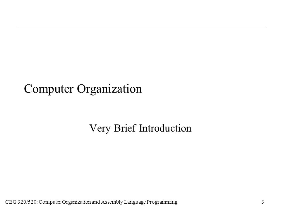 CEG 320/520: Computer Organization and Assembly Language Programming3 Computer Organization Very Brief Introduction