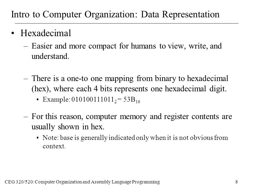 CEG 320/520: Computer Organization and Assembly Language Programming8 Intro to Computer Organization: Data Representation Hexadecimal –Easier and more compact for humans to view, write, and understand.