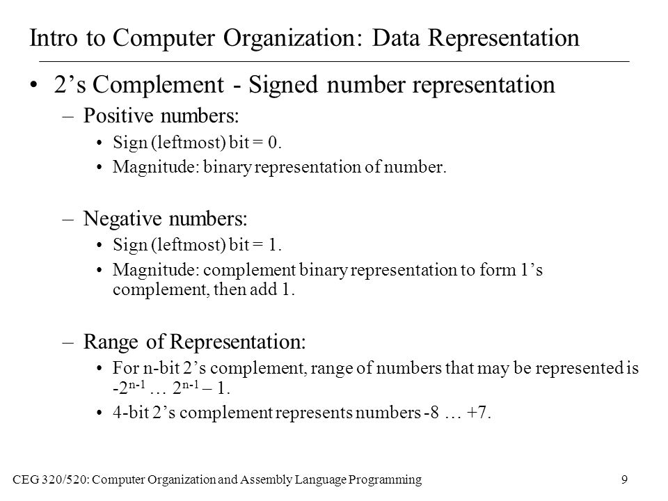 CEG 320/520: Computer Organization and Assembly Language Programming9 Intro to Computer Organization: Data Representation 2's Complement - Signed number representation –Positive numbers: Sign (leftmost) bit = 0.