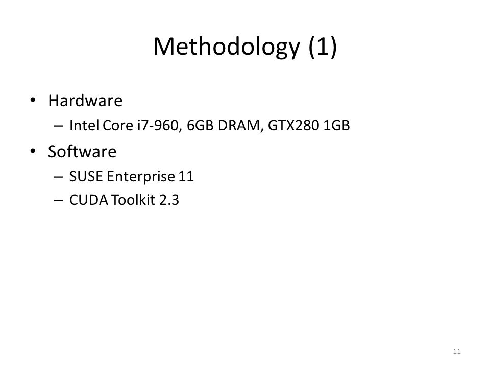 Methodology (1) Hardware – Intel Core i7-960, 6GB DRAM, GTX280 1GB Software – SUSE Enterprise 11 – CUDA Toolkit