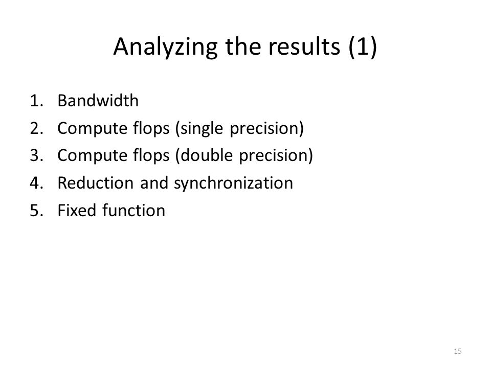Analyzing the results (1) 1.Bandwidth 2.Compute flops (single precision) 3.Compute flops (double precision) 4.Reduction and synchronization 5.Fixed function 15