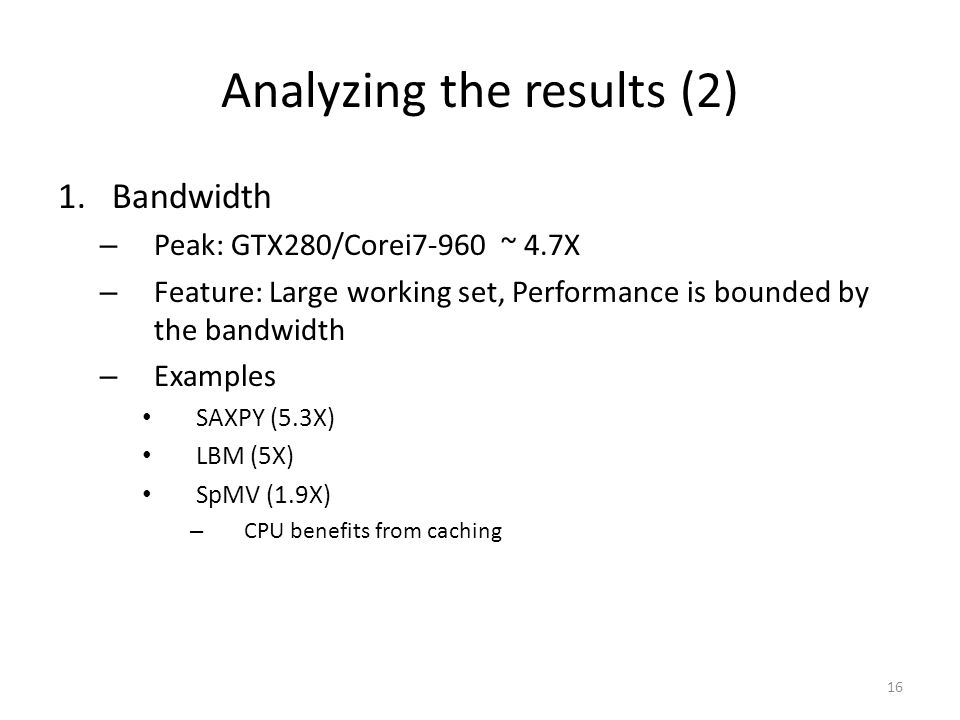 Analyzing the results (2) 1.Bandwidth – Peak: GTX280/Corei7-960 ~ 4.7X – Feature: Large working set, Performance is bounded by the bandwidth – Examples SAXPY (5.3X) LBM (5X) SpMV (1.9X) – CPU benefits from caching 16