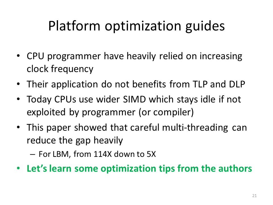 Platform optimization guides CPU programmer have heavily relied on increasing clock frequency Their application do not benefits from TLP and DLP Today CPUs use wider SIMD which stays idle if not exploited by programmer (or compiler) This paper showed that careful multi-threading can reduce the gap heavily – For LBM, from 114X down to 5X Let's learn some optimization tips from the authors 21