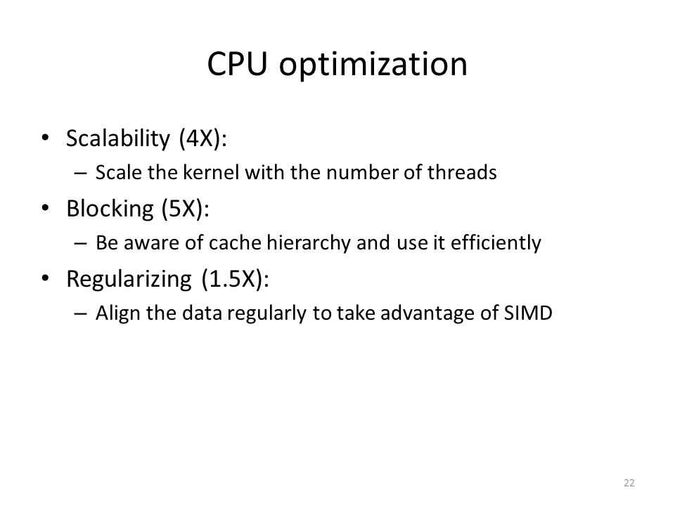 CPU optimization Scalability (4X): – Scale the kernel with the number of threads Blocking (5X): – Be aware of cache hierarchy and use it efficiently Regularizing (1.5X): – Align the data regularly to take advantage of SIMD 22