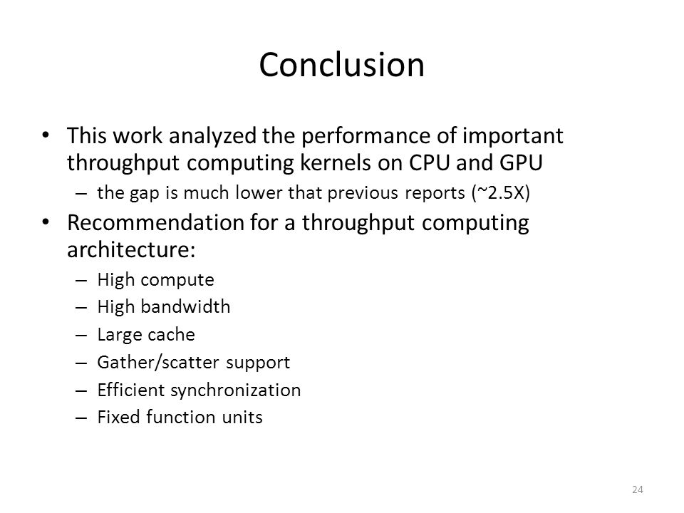 Conclusion This work analyzed the performance of important throughput computing kernels on CPU and GPU – the gap is much lower that previous reports (~2.5X) Recommendation for a throughput computing architecture: – High compute – High bandwidth – Large cache – Gather/scatter support – Efficient synchronization – Fixed function units 24