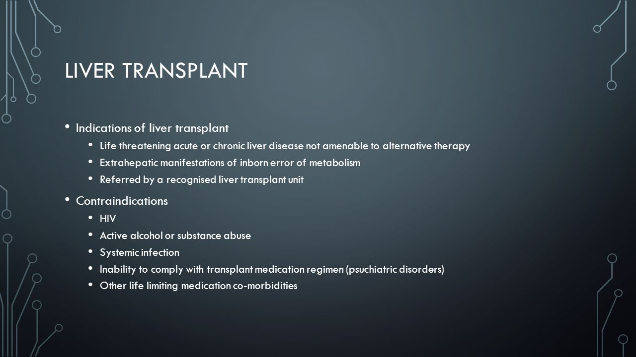 LIVER TRANSPLANT Indications of liver transplant Life threatening acute or chronic liver disease not amenable to alternative therapy Extrahepatic manifestations of inborn error of metabolism Referred by a recognised liver transplant unit Contraindications HIV Active alcohol or substance abuse Systemic infection Inability to comply with transplant medication regimen (psuchiatric disorders) Other life limiting medication co-morbidities