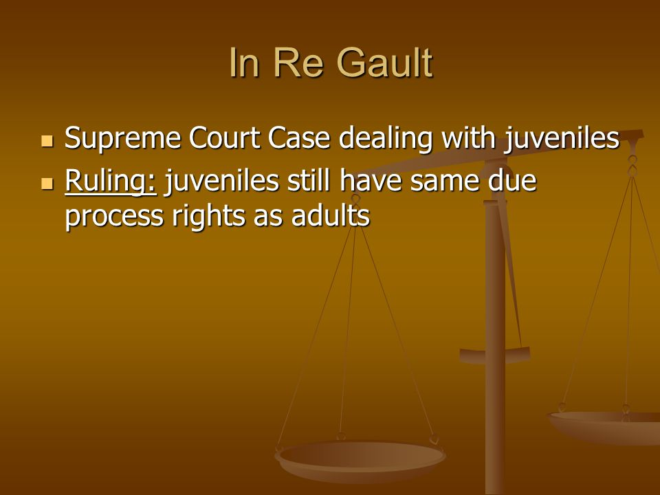 In Re Gault Supreme Court Case dealing with juveniles Supreme Court Case dealing with juveniles Ruling: juveniles still have same due process rights as adults Ruling: juveniles still have same due process rights as adults