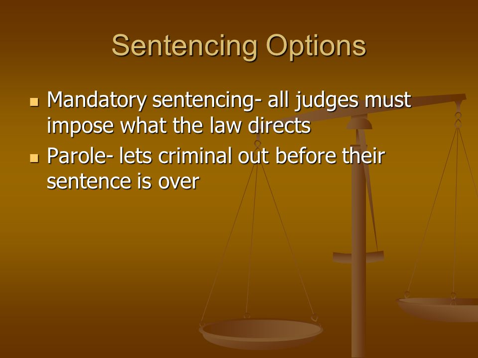 Sentencing Options Mandatory sentencing- all judges must impose what the law directs Mandatory sentencing- all judges must impose what the law directs Parole- lets criminal out before their sentence is over Parole- lets criminal out before their sentence is over