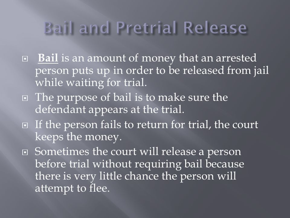  Bail is an amount of money that an arrested person puts up in order to be released from jail while waiting for trial.