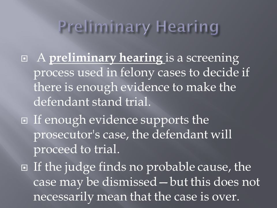  A preliminary hearing is a screening process used in felony cases to decide if there is enough evidence to make the defendant stand trial.