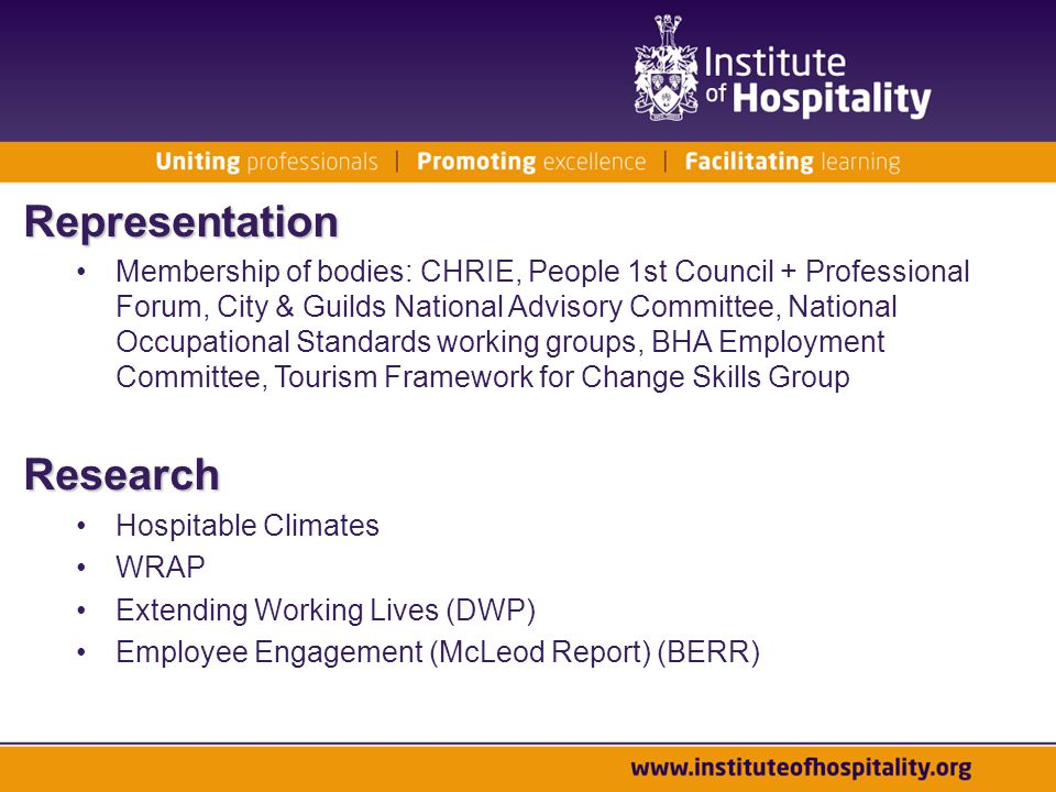 Representation Membership of bodies: CHRIE, People 1st Council + Professional Forum, City & Guilds National Advisory Committee, National Occupational Standards working groups, BHA Employment Committee, Tourism Framework for Change Skills GroupResearch Hospitable Climates WRAP Extending Working Lives (DWP) Employee Engagement (McLeod Report) (BERR)