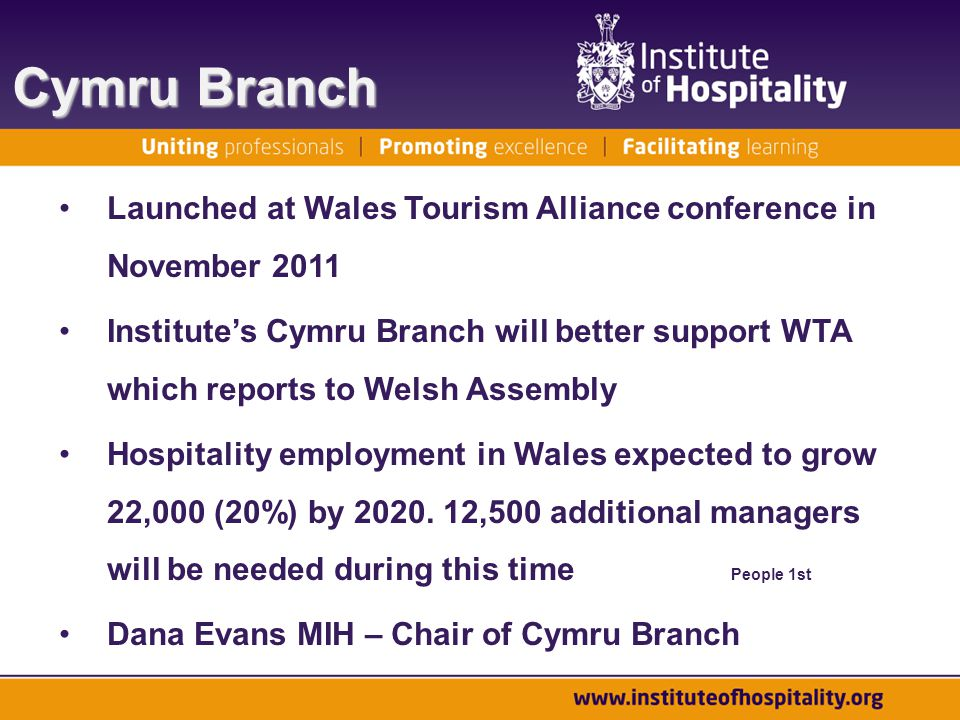 Cymru Branch Launched at Wales Tourism Alliance conference in November 2011 Institute's Cymru Branch will better support WTA which reports to Welsh Assembly Hospitality employment in Wales expected to grow 22,000 (20%) by 2020.