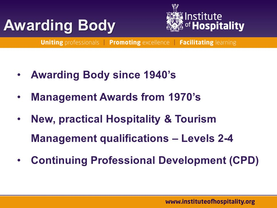 Awarding Body Awarding Body since 1940's Management Awards from 1970's New, practical Hospitality & Tourism Management qualifications – Levels 2-4 Continuing Professional Development (CPD)