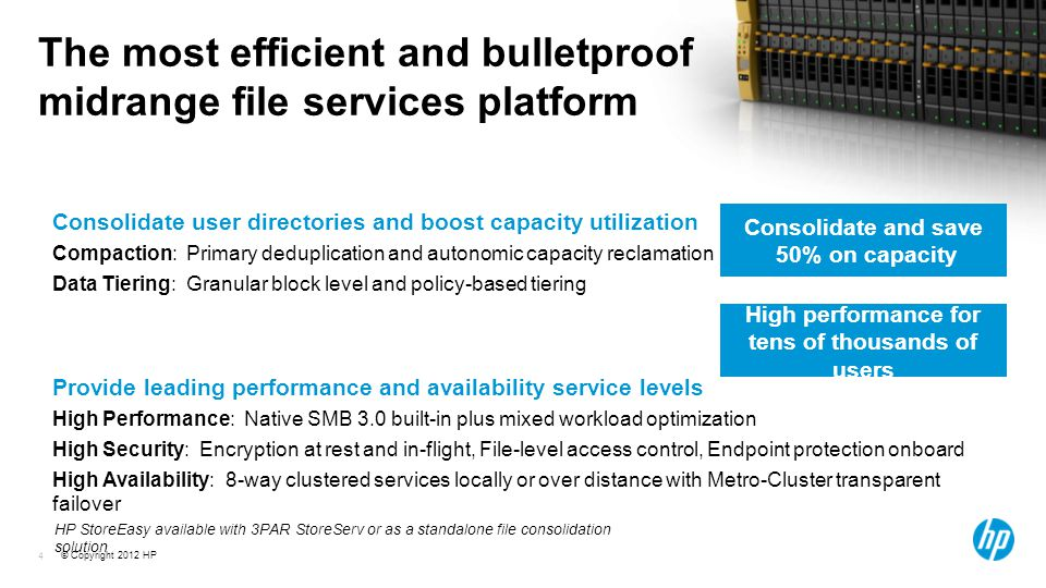 © Copyright 2012 HP 4 The most efficient and bulletproof midrange file services platform Consolidate user directories and boost capacity utilization Compaction: Primary deduplication and autonomic capacity reclamation Data Tiering: Granular block level and policy-based tiering Provide leading performance and availability service levels High Performance: Native SMB 3.0 built-in plus mixed workload optimization High Security: Encryption at rest and in-flight, File-level access control, Endpoint protection onboard High Availability: 8-way clustered services locally or over distance with Metro-Cluster transparent failover Consolidate and save 50% on capacity High performance for tens of thousands of users HP StoreEasy available with 3PAR StoreServ or as a standalone file consolidation solution