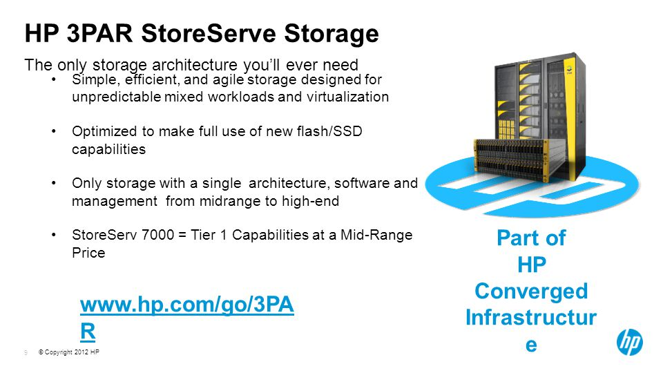 © Copyright 2012 HP 9 The only storage architecture you'll ever need HP 3PAR StoreServe Storage Simple, efficient, and agile storage designed for unpredictable mixed workloads and virtualization Optimized to make full use of new flash/SSD capabilities Only storage with a single architecture, software and management from midrange to high-end StoreServ 7000 = Tier 1 Capabilities at a Mid-Range Price Part of HP Converged Infrastructur e   R
