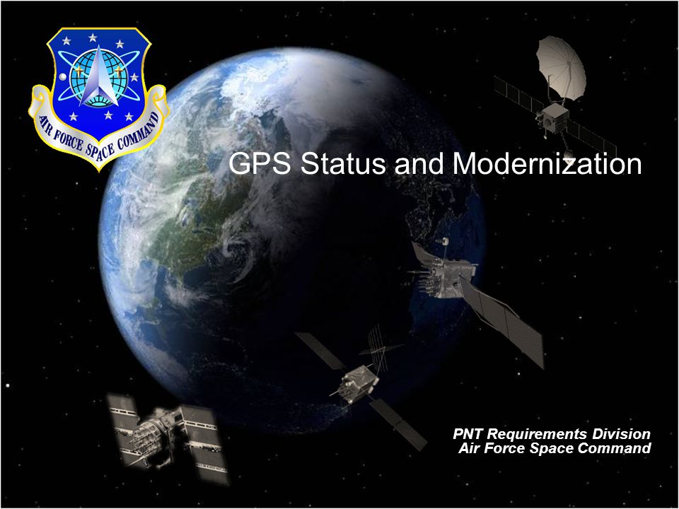 GPS Status and Modernization PNT Requirements Division Air Force Space Command