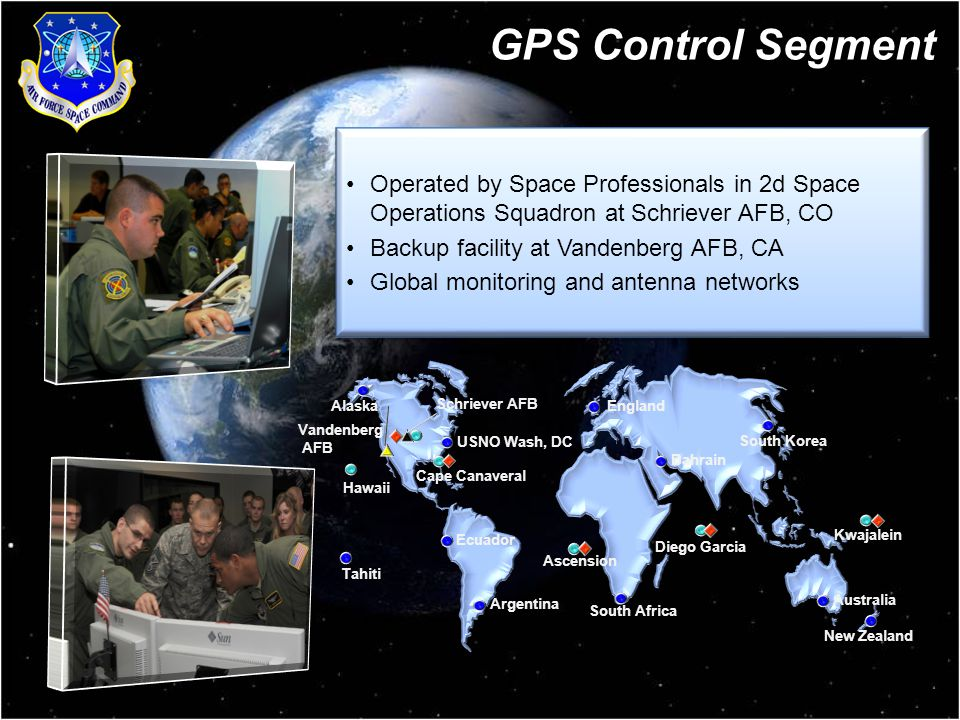 5 GPS Control Segment Operated by Space Professionals in 2d Space Operations Squadron at Schriever AFB, CO Backup facility at Vandenberg AFB, CA Global monitoring and antenna networks Operated by Space Professionals in 2d Space Operations Squadron at Schriever AFB, CO Backup facility at Vandenberg AFB, CA Global monitoring and antenna networks Hawaii Cape Canaveral Ascension Diego Garcia Kwajalein Schriever AFB Vandenberg AFB USNO Wash, DC England Bahrain Ecuador Argentina South Africa Tahiti Alaska Australia New Zealand South Korea