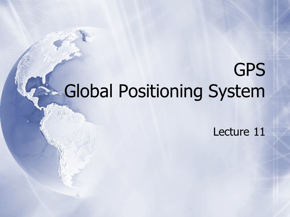 GPS Global Positioning System Lecture 11