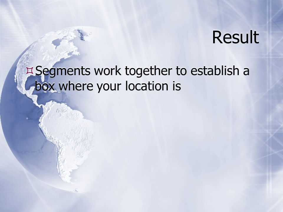 Result  Segments work together to establish a box where your location is
