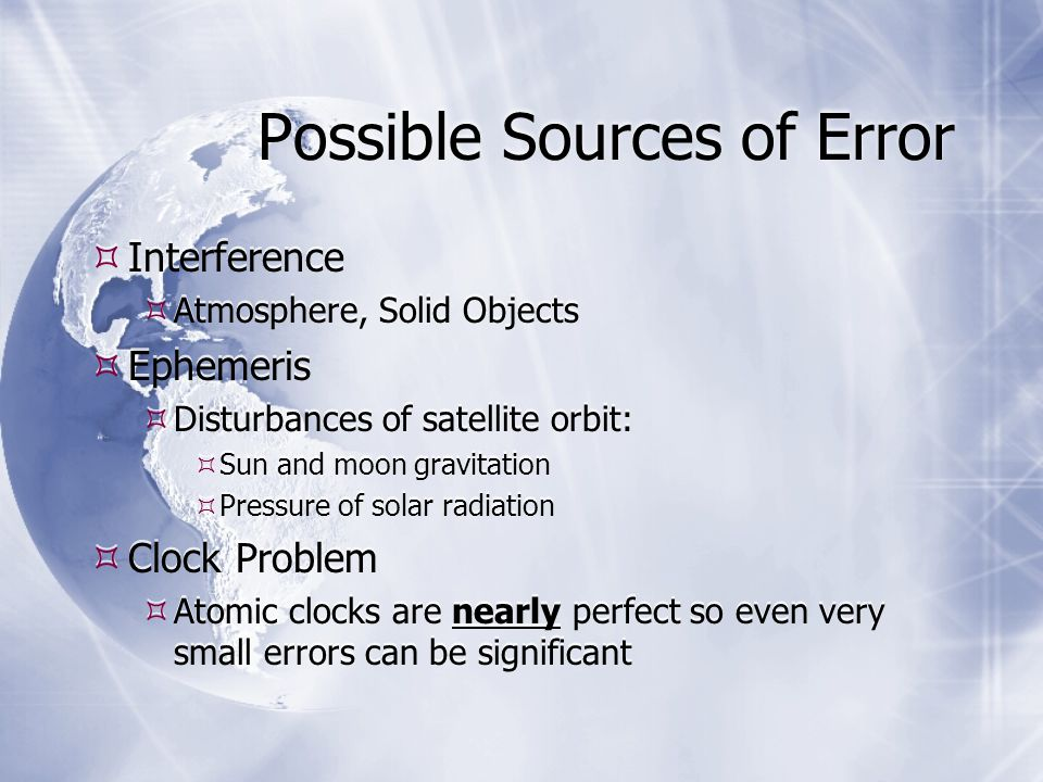 Possible Sources of Error  Interference  Atmosphere, Solid Objects  Ephemeris  Disturbances of satellite orbit:  Sun and moon gravitation  Pressure of solar radiation  Clock Problem  Atomic clocks are nearly perfect so even very small errors can be significant  Interference  Atmosphere, Solid Objects  Ephemeris  Disturbances of satellite orbit:  Sun and moon gravitation  Pressure of solar radiation  Clock Problem  Atomic clocks are nearly perfect so even very small errors can be significant