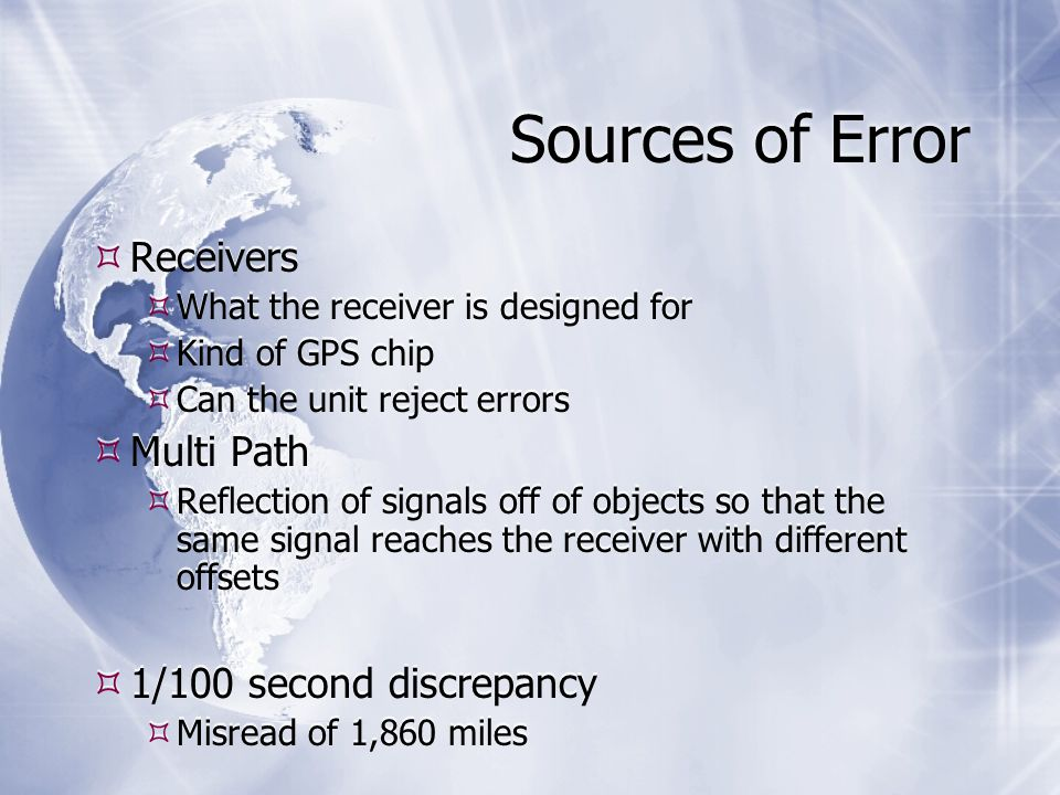 Sources of Error  Receivers  What the receiver is designed for  Kind of GPS chip  Can the unit reject errors  Multi Path  Reflection of signals off of objects so that the same signal reaches the receiver with different offsets  1/100 second discrepancy  Misread of 1,860 miles  Receivers  What the receiver is designed for  Kind of GPS chip  Can the unit reject errors  Multi Path  Reflection of signals off of objects so that the same signal reaches the receiver with different offsets  1/100 second discrepancy  Misread of 1,860 miles