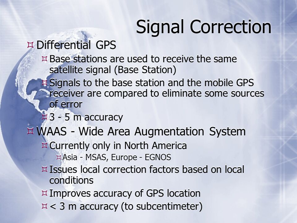 Signal Correction  Differential GPS  Base stations are used to receive the same satellite signal (Base Station)  Signals to the base station and the mobile GPS receiver are compared to eliminate some sources of error  m accuracy  WAAS - Wide Area Augmentation System  Currently only in North America  Asia - MSAS, Europe - EGNOS  Issues local correction factors based on local conditions  Improves accuracy of GPS location  < 3 m accuracy (to subcentimeter)  Differential GPS  Base stations are used to receive the same satellite signal (Base Station)  Signals to the base station and the mobile GPS receiver are compared to eliminate some sources of error  m accuracy  WAAS - Wide Area Augmentation System  Currently only in North America  Asia - MSAS, Europe - EGNOS  Issues local correction factors based on local conditions  Improves accuracy of GPS location  < 3 m accuracy (to subcentimeter)