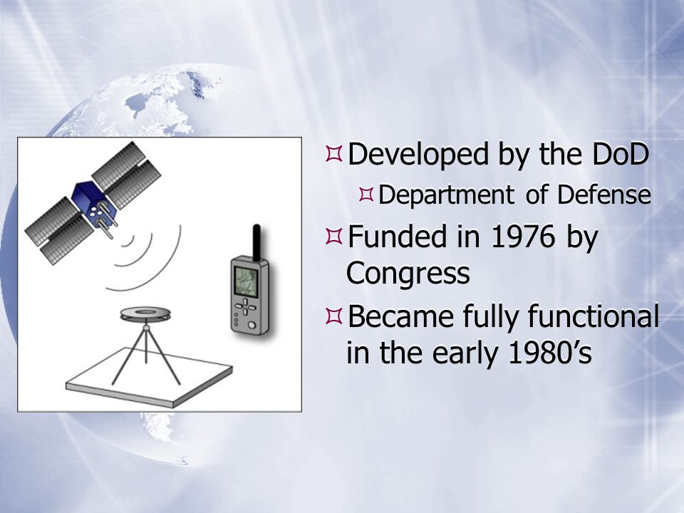  Developed by the DoD  Department of Defense  Funded in 1976 by Congress  Became fully functional in the early 1980's  Developed by the DoD  Department of Defense  Funded in 1976 by Congress  Became fully functional in the early 1980's