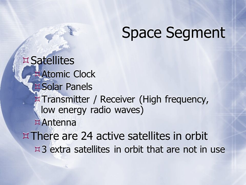 Space Segment  Satellites  Atomic Clock  Solar Panels  Transmitter / Receiver (High frequency, low energy radio waves)  Antenna  There are 24 active satellites in orbit  3 extra satellites in orbit that are not in use  Satellites  Atomic Clock  Solar Panels  Transmitter / Receiver (High frequency, low energy radio waves)  Antenna  There are 24 active satellites in orbit  3 extra satellites in orbit that are not in use