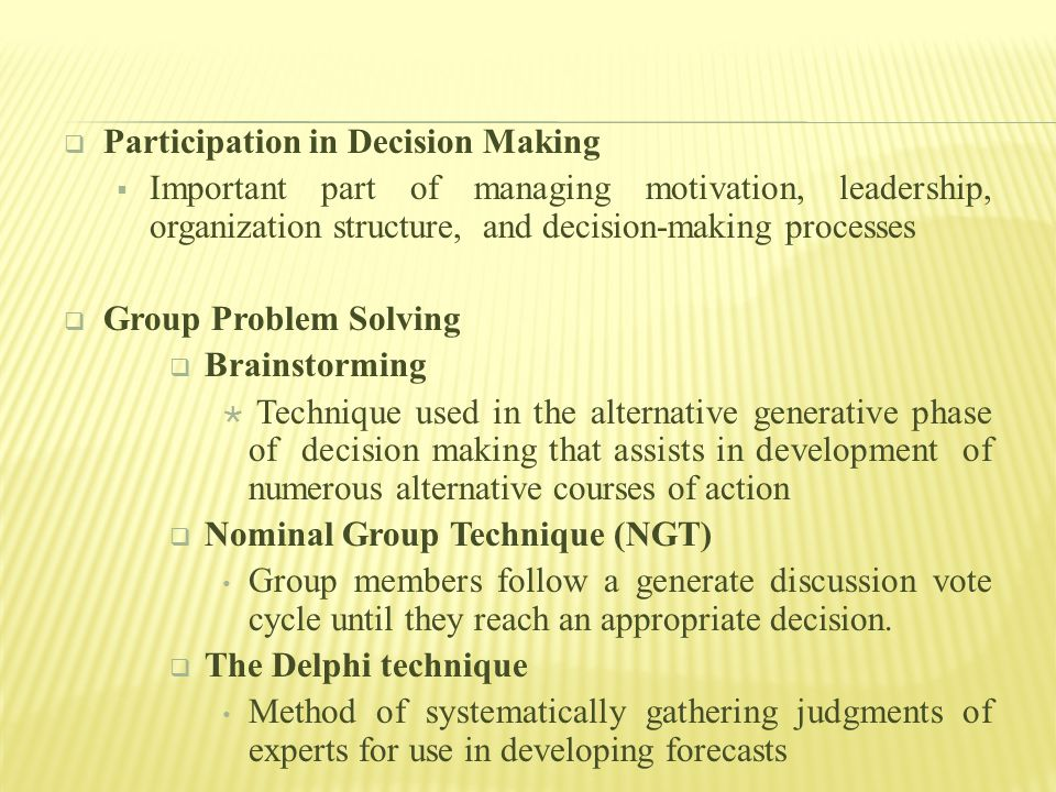  Participation in Decision Making  Important part of managing motivation, leadership, organization structure, and decision-making processes  Group Problem Solving  Brainstorming  Technique used in the alternative generative phase of decision making that assists in development of numerous alternative courses of action  Nominal Group Technique (NGT) Group members follow a generate discussion vote cycle until they reach an appropriate decision.
