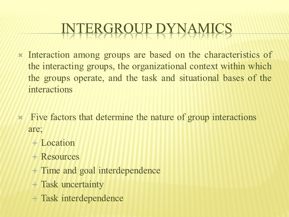  Interaction among groups are based on the characteristics of the interacting groups, the organizational context within which the groups operate, and the task and situational bases of the interactions  Five factors that determine the nature of group interactions are;  Location  Resources  Time and goal interdependence  Task uncertainty  Task interdependence