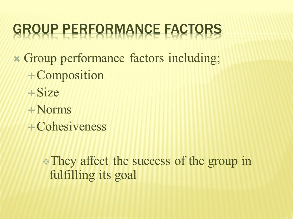  Group performance factors including;  Composition  Size  Norms  Cohesiveness  They affect the success of the group in fulfilling its goal
