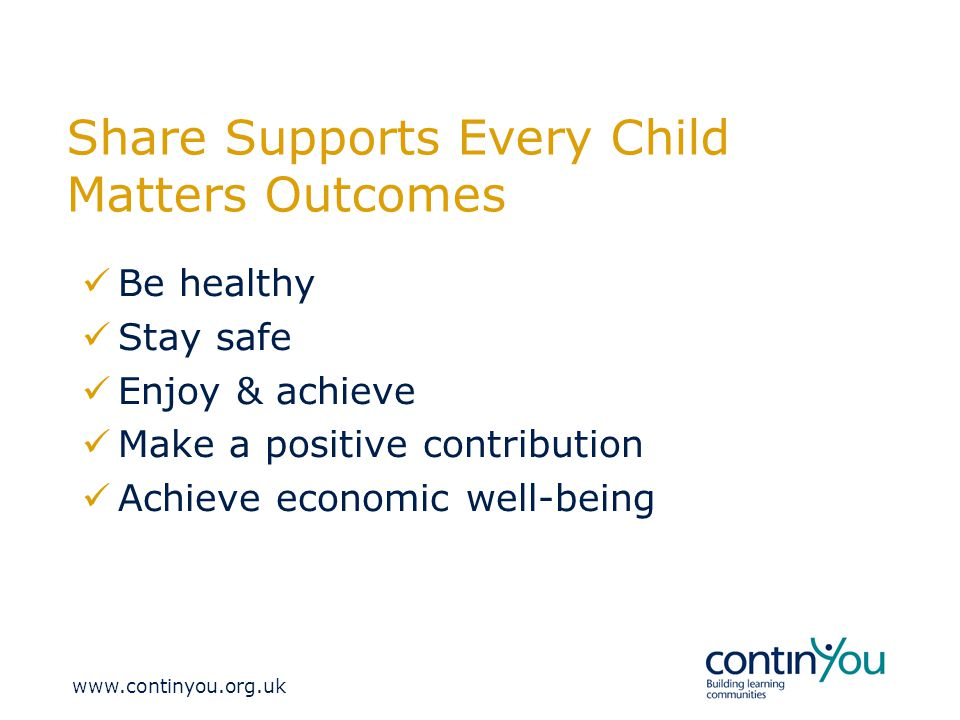Share Supports Every Child Matters Outcomes Be healthy Stay safe Enjoy & achieve Make a positive contribution Achieve economic well-being