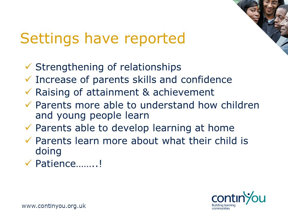 Settings have reported Strengthening of relationships Increase of parents skills and confidence Raising of attainment & achievement Parents more able to understand how children and young people learn Parents able to develop learning at home Parents learn more about what their child is doing Patience……..!