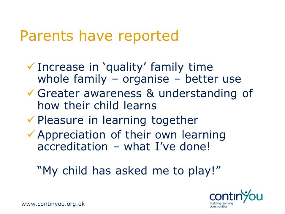 Parents have reported Increase in 'quality' family time whole family – organise – better use Greater awareness & understanding of how their child learns Pleasure in learning together Appreciation of their own learning accreditation – what I've done.