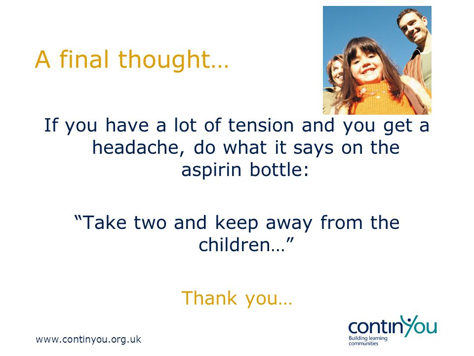 A final thought… If you have a lot of tension and you get a headache, do what it says on the aspirin bottle: Take two and keep away from the children… Thank you…