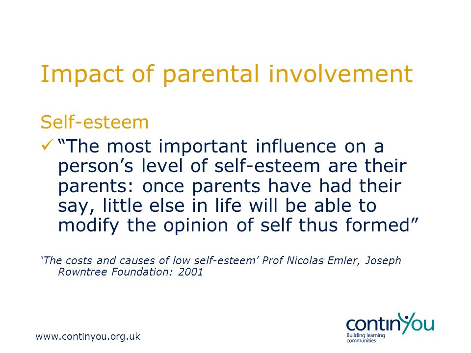 Impact of parental involvement Self-esteem The most important influence on a person's level of self-esteem are their parents: once parents have had their say, little else in life will be able to modify the opinion of self thus formed 'The costs and causes of low self-esteem' Prof Nicolas Emler, Joseph Rowntree Foundation: 2001