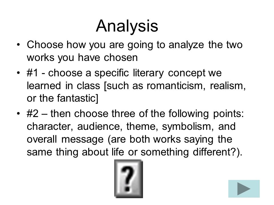 Analysis Choose how you are going to analyze the two works you have chosen #1 - choose a specific literary concept we learned in class [such as romanticism, realism, or the fantastic] #2 – then choose three of the following points: character, audience, theme, symbolism, and overall message (are both works saying the same thing about life or something different ).