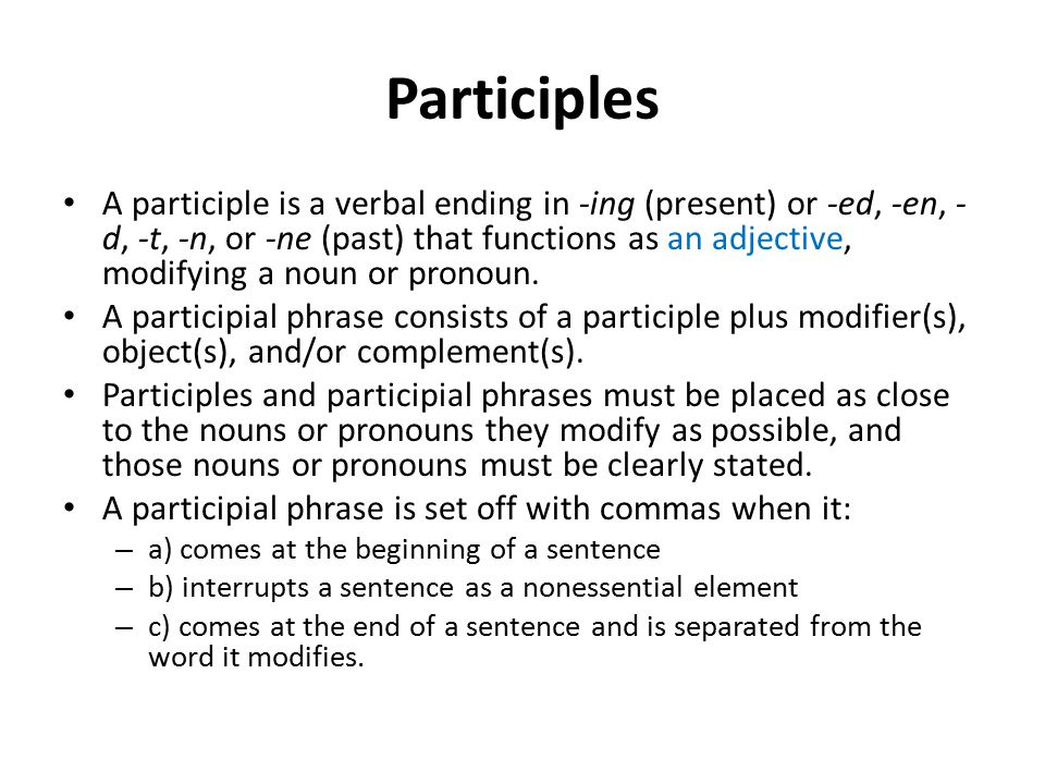 Participles A participle is a verbal ending in -ing (present) or -ed, -en, - d, -t, -n, or -ne (past) that functions as an adjective, modifying a noun or pronoun.