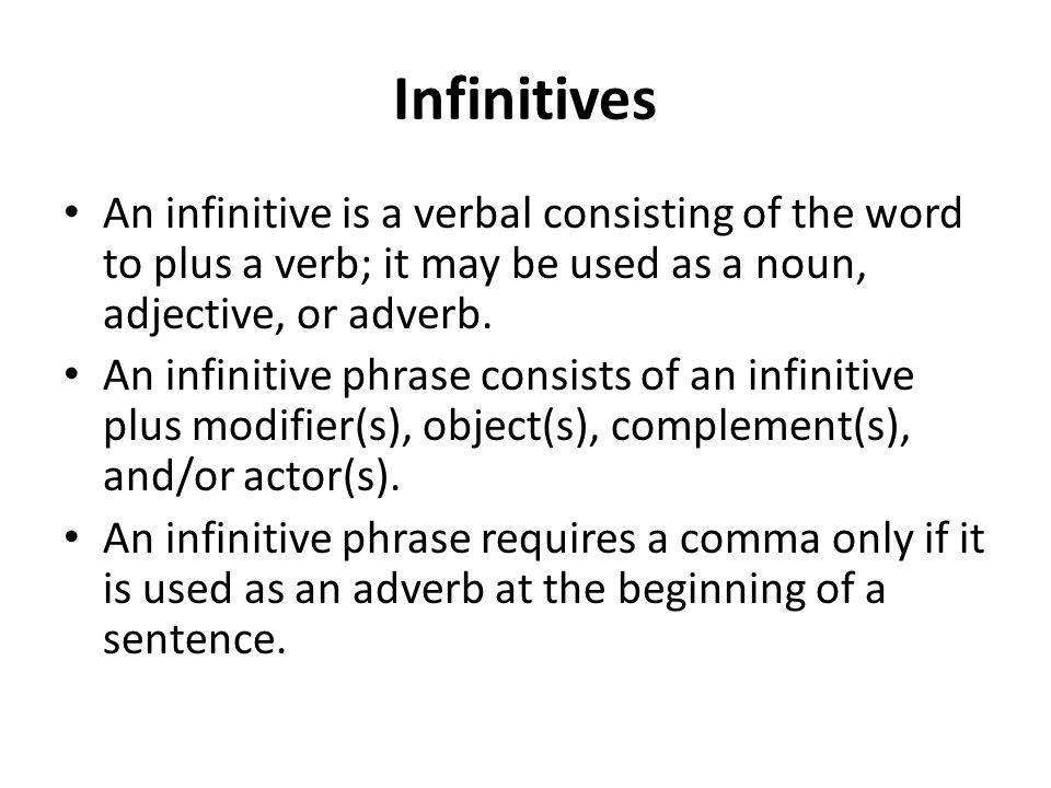 Infinitives An infinitive is a verbal consisting of the word to plus a verb; it may be used as a noun, adjective, or adverb.